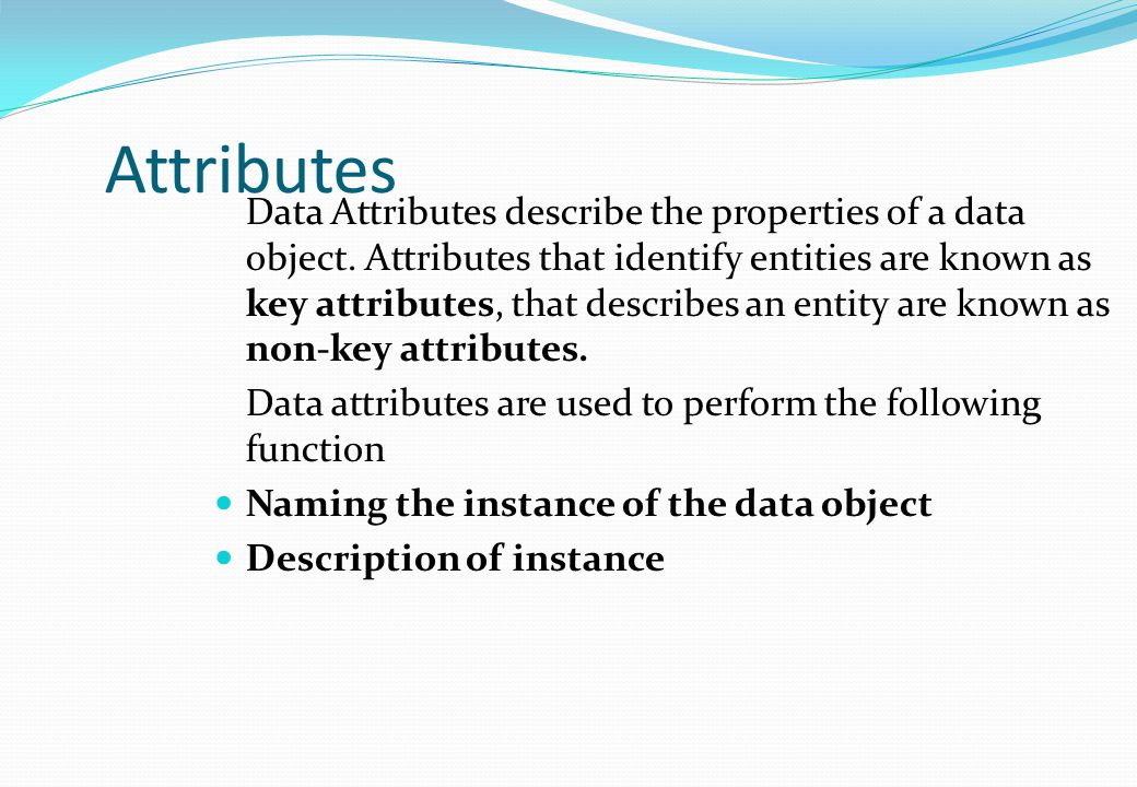 Data Attributes describe the properties of a data object. Attributes that identify entities are known as key attributes, that describes an entity are