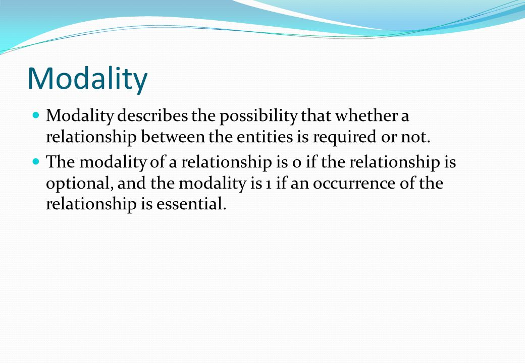 Modality Modality describes the possibility that whether a relationship between the entities is required or not. The modality of a relationship is 0 i