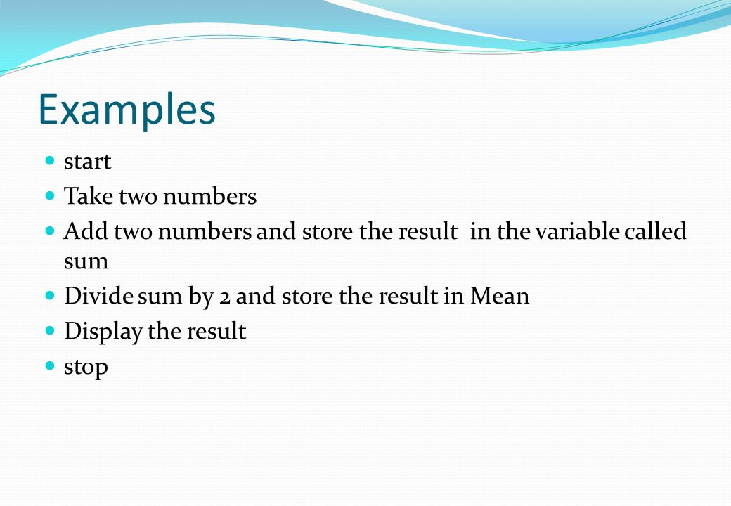 Examples start Take two numbers Add two numbers and store the result in the variable called sum Divide sum by 2 and store the result in Mean Display t