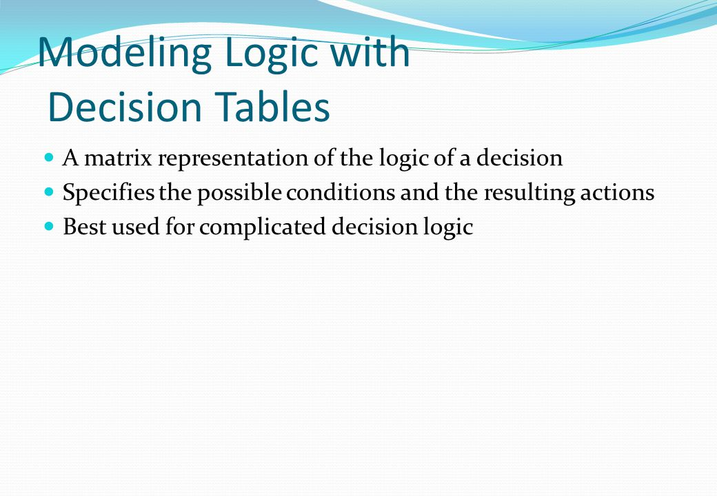 Modeling Logic with Decision Tables A matrix representation of the logic of a decision Specifies the possible conditions and the resulting actions Bes
