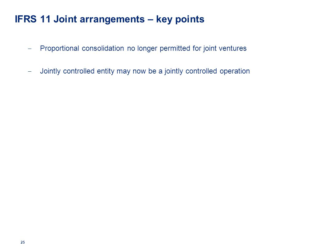 IFRS 11 Joint arrangements – key points ‒ Proportional consolidation no longer permitted for joint ventures ‒ Jointly controlled entity may now be a j