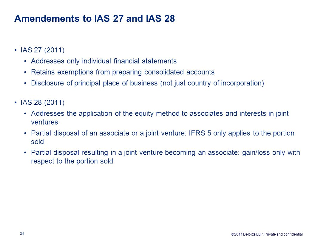 Amendements to IAS 27 and IAS 28 IAS 27 (2011) Addresses only individual financial statements Retains exemptions from preparing consolidated accounts