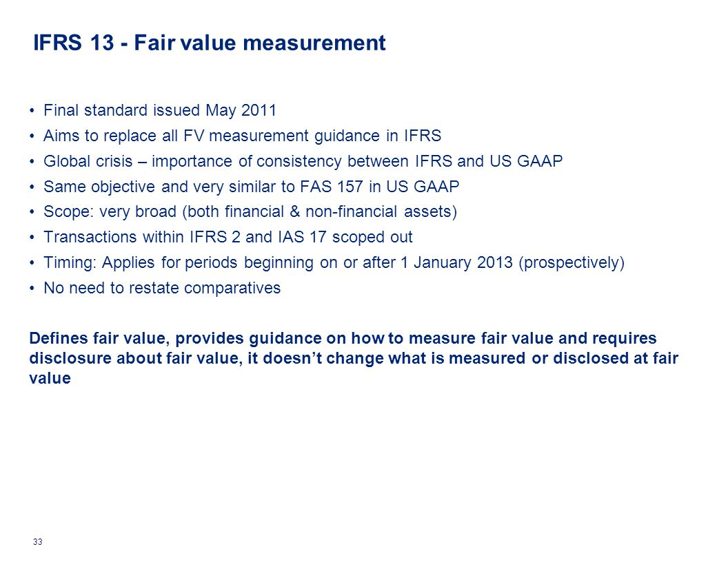 Final standard issued May 2011 Aims to replace all FV measurement guidance in IFRS Global crisis – importance of consistency between IFRS and US GAAP