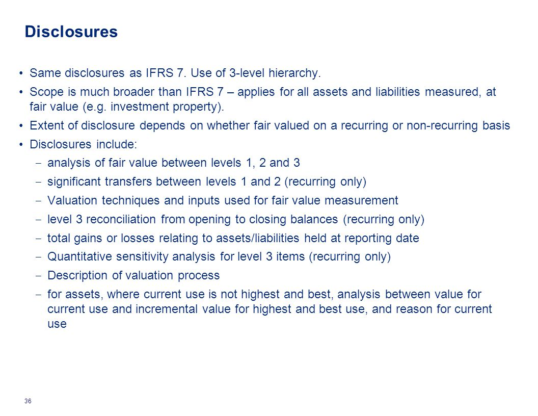 Same disclosures as IFRS 7. Use of 3-level hierarchy. Scope is much broader than IFRS 7 – applies for all assets and liabilities measured, at fair val