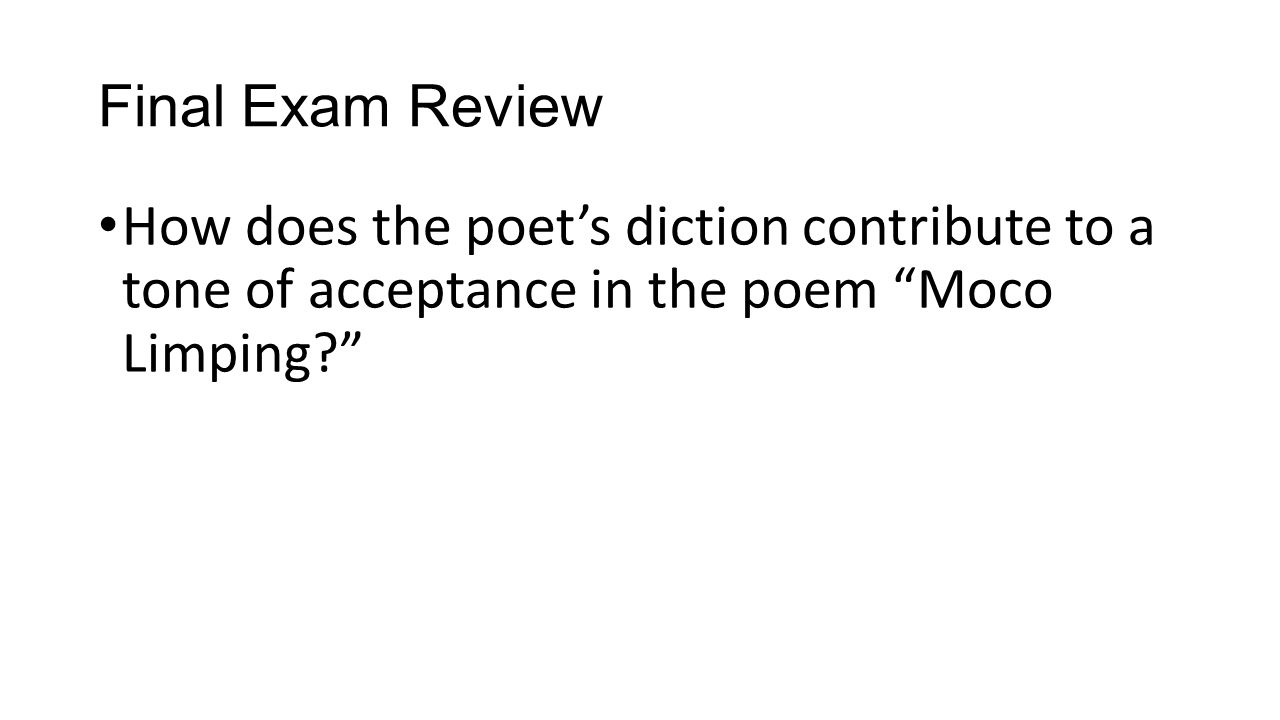 "Final Exam Review How does the poet's diction contribute to a tone of acceptance in the poem ""Moco Limping?"""