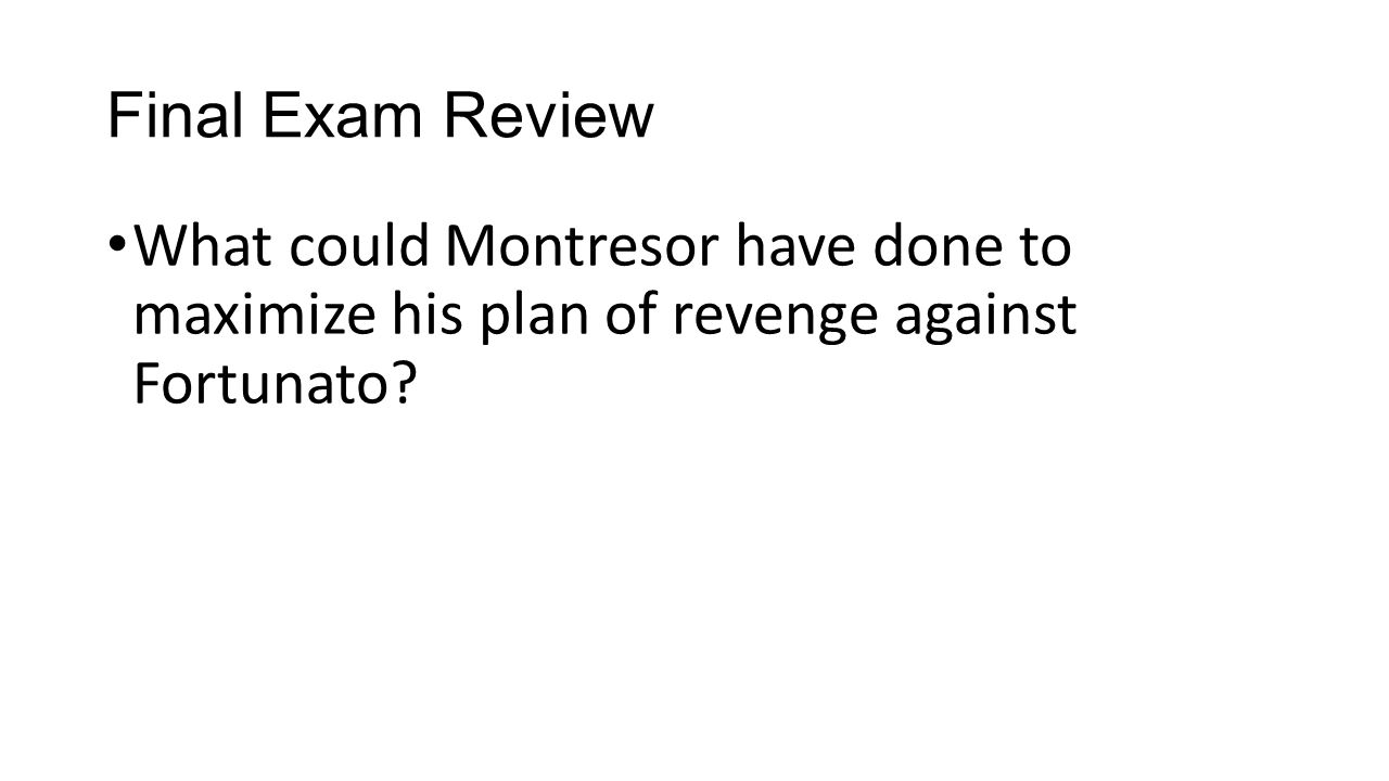 Final Exam Review What could Montresor have done to maximize his plan of revenge against Fortunato?