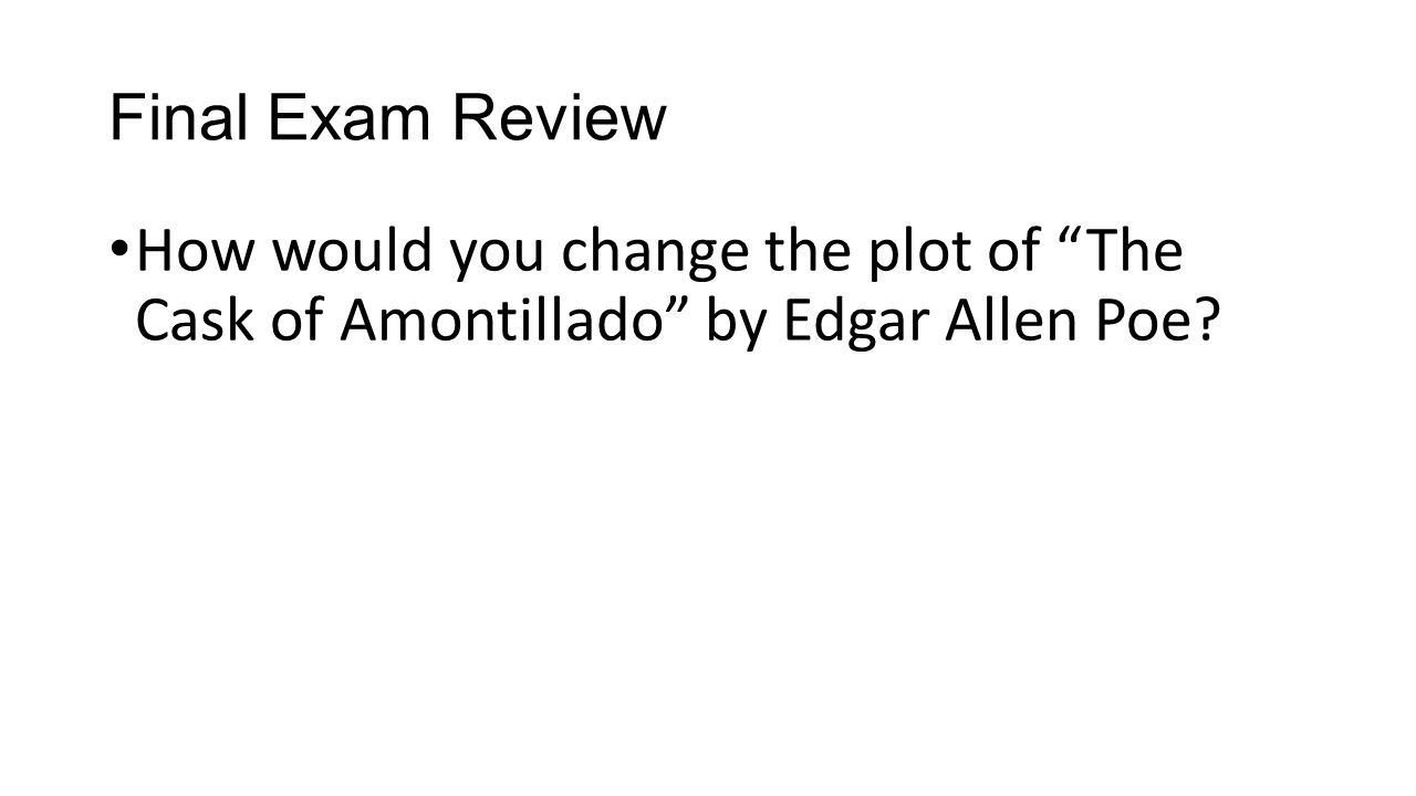 "Final Exam Review How would you change the plot of ""The Cask of Amontillado"" by Edgar Allen Poe?"