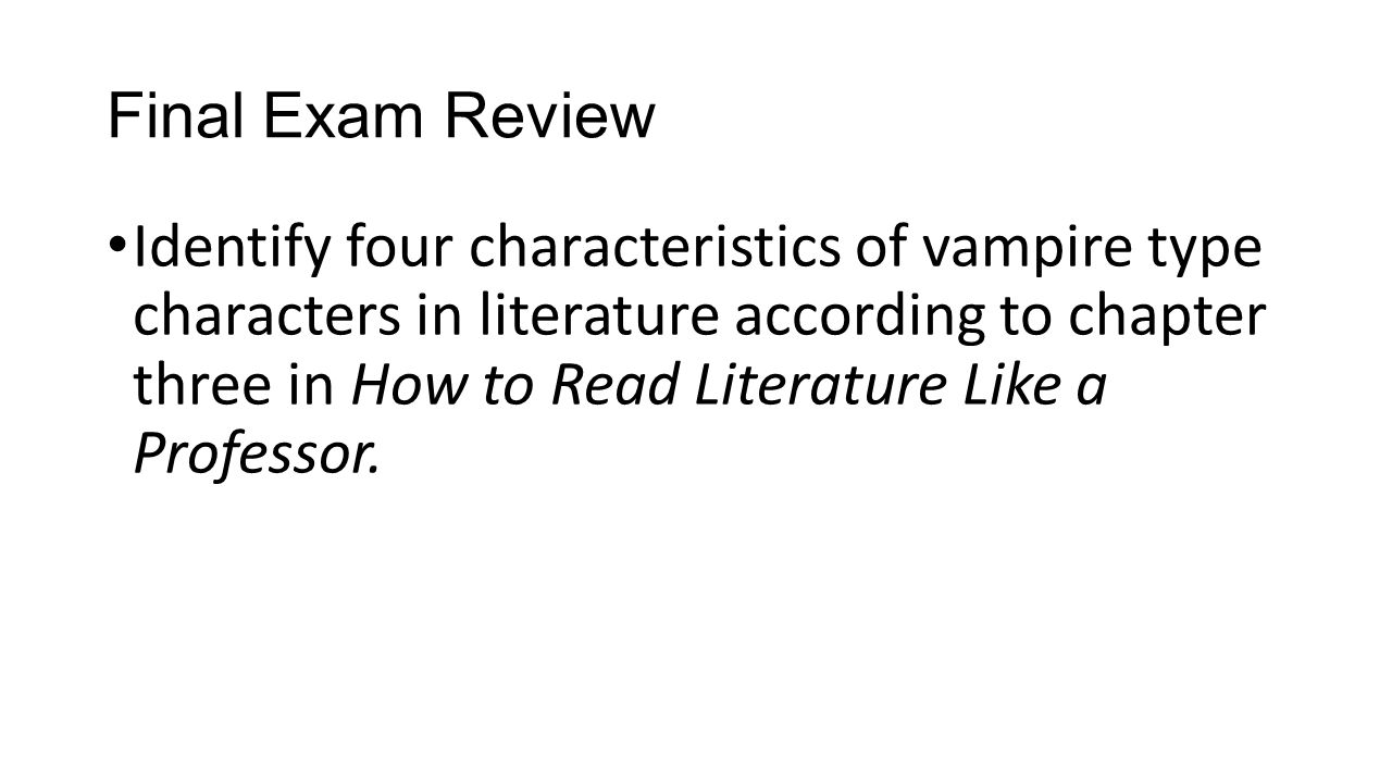 Final Exam Review Identify four characteristics of vampire type characters in literature according to chapter three in How to Read Literature Like a P