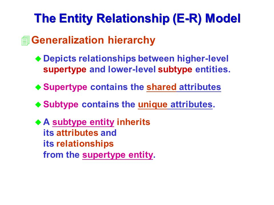 4Generalization hierarchy u Depicts relationships between higher-level supertype and lower-level subtype entities. u Supertype contains the shared att
