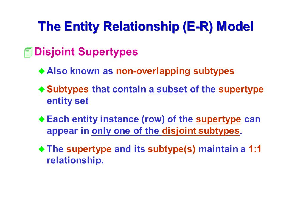 4Disjoint Supertypes u Also known as non-overlapping subtypes u Subtypes that contain a subset of the supertype entity set u Each entity instance (row