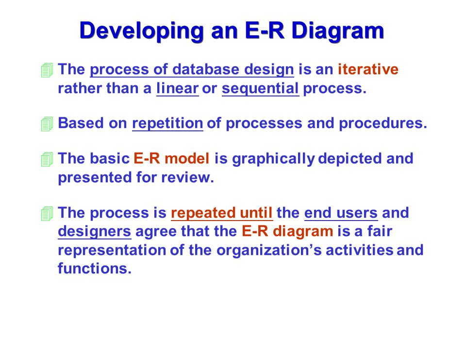 Developing an E-R Diagram 4The process of database design is an iterative rather than a linear or sequential process. 4Based on repetition of processe