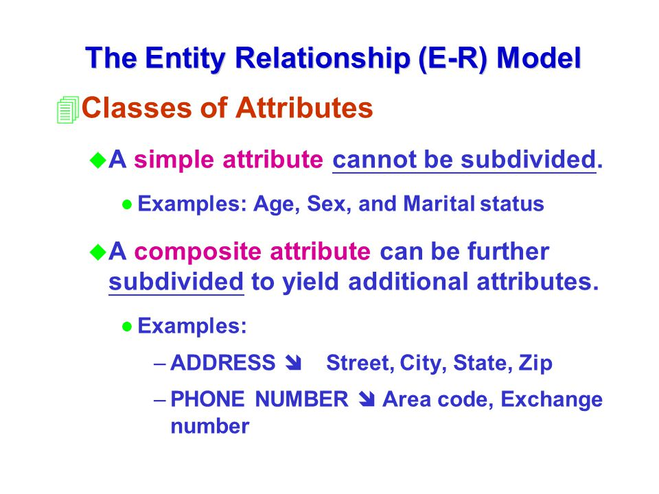 The Entity Relationship (E-R) Model 4Classes of Attributes u A simple attribute cannot be subdivided. l Examples: Age, Sex, and Marital status u A com