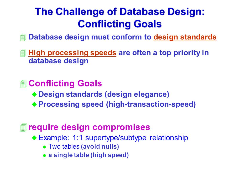 The Challenge of Database Design: Conflicting Goals 4Database design must conform to design standards 4High processing speeds are often a top priority