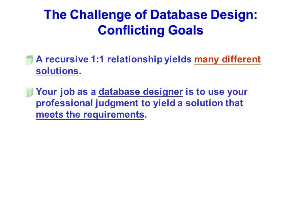 The Challenge of Database Design: Conflicting Goals 4A recursive 1:1 relationship yields many different solutions.