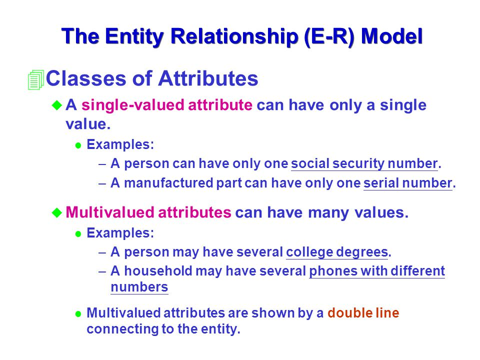The Entity Relationship (E-R) Model 4Classes of Attributes u A single-valued attribute can have only a single value. l Examples: –A person can have on