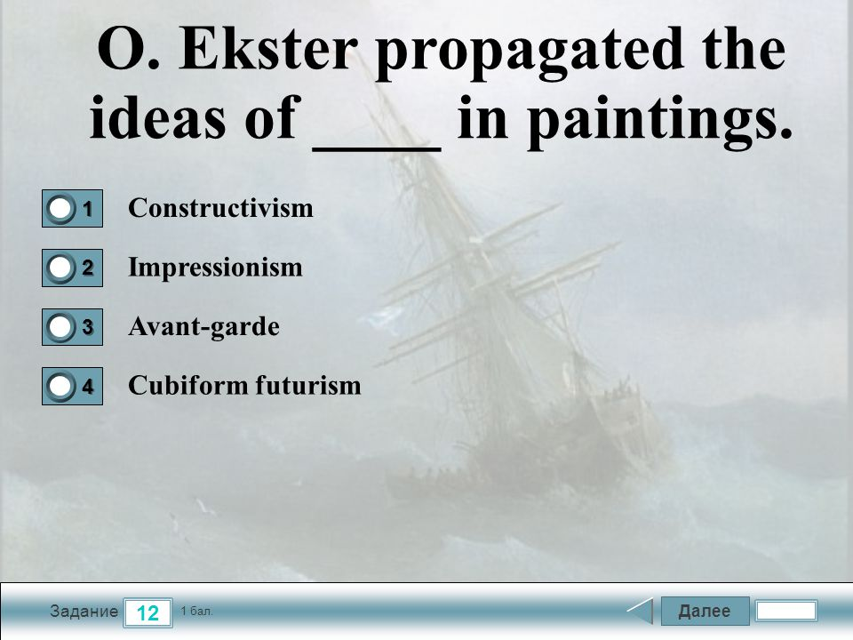 Далее 12 Задание 1 бал.1111 2222 3333 4444 O. Ekster propagated the ideas of ____ in paintings.