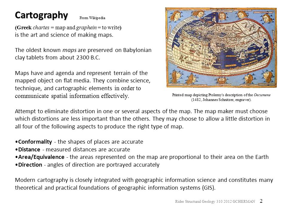 3 Geological maps have a North arrow, or reference graticules, a scale, a legend, and commonly a base map (topographic, photographic, or otherwise) It is important to know the coordinate system, map units, and spatial projection of the maps that you use and create.