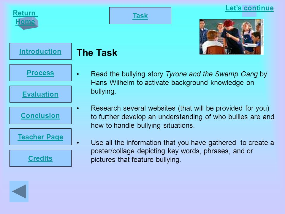 Let's continue Return Home Introduction Task Process Conclusion Evaluation Teacher Page Credits The Task Read the bullying story Tyrone and the Swamp Gang by Hans Wilhelm to activate background knowledge on bullying.