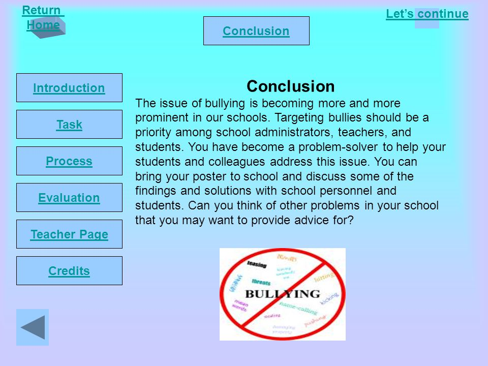 Let's continue Return Home Introduction Task Process Conclusion Evaluation Teacher Page Credits Conclusion The issue of bullying is becoming more and more prominent in our schools.
