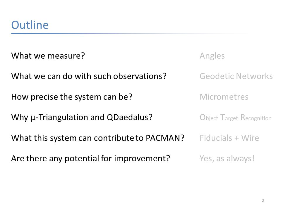 2 Outline What we measure Angles What we can do with such observations Geodetic Networks How precise the system can be Micrometres Why μ-Triangulation and QDaedalus O bject T arget R ecognition What this system can contribute to PACMAN Fiducials + Wire Are there any potential for improvement Yes, as always!