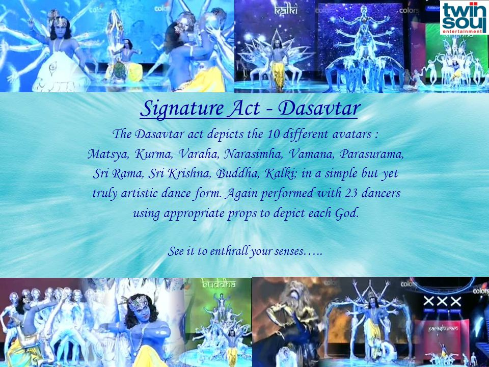 Signature Act - Dasavtar The Dasavtar act depicts the 10 different avatars : Matsya, Kurma, Varaha, Narasimha, Vamana, Parasurama, Sri Rama, Sri Krishna, Buddha, Kalki; in a simple but yet truly artistic dance form.