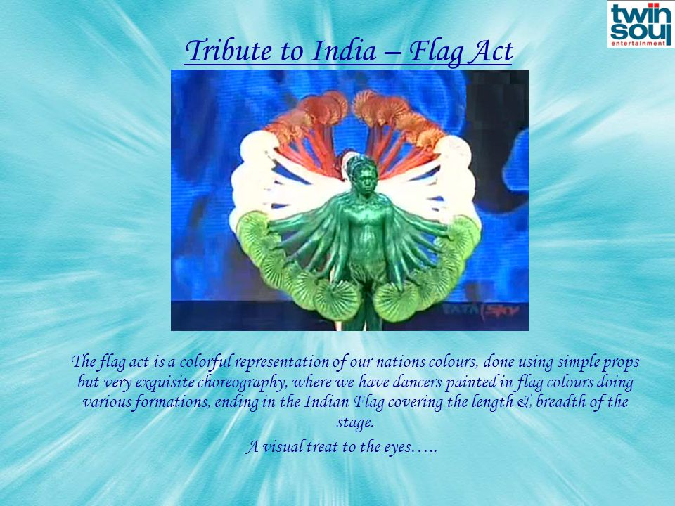 Tribute to India – Flag Act The flag act is a colorful representation of our nations colours, done using simple props but very exquisite choreography, where we have dancers painted in flag colours doing various formations, ending in the Indian Flag covering the length & breadth of the stage.