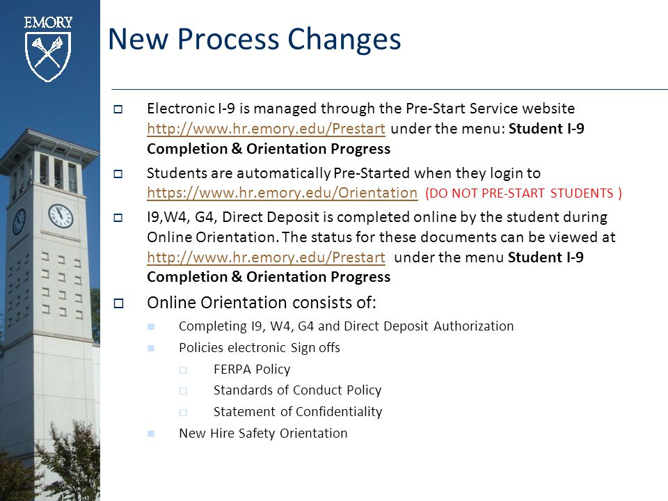 New Process Changes  Electronic I-9 is managed through the Pre-Start Service website http://www.hr.emory.edu/Prestart under the menu: Student I-9 Completion & Orientation Progress http://www.hr.emory.edu/Prestart  Students are automatically Pre-Started when they login to https://www.hr.emory.edu/Orientation (DO NOT PRE-START STUDENTS ) https://www.hr.emory.edu/Orientation  I9,W4, G4, Direct Deposit is completed online by the student during Online Orientation.