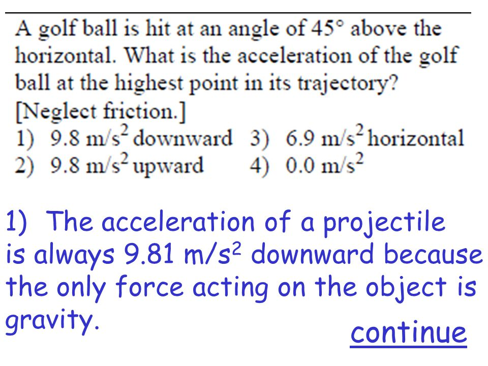 1)The acceleration of a projectile is always 9.81 m/s 2 downward because the only force acting on the object is gravity.