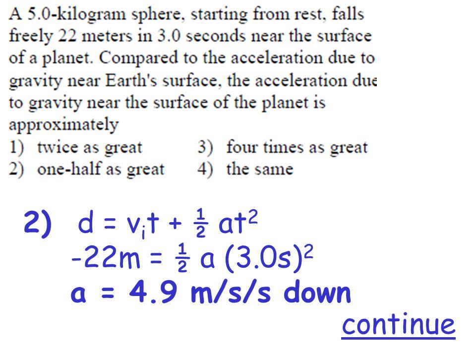 2) d = v i t + ½ at 2 -22m = ½ a (3.0s) 2 a = 4.9 m/s/s down continue