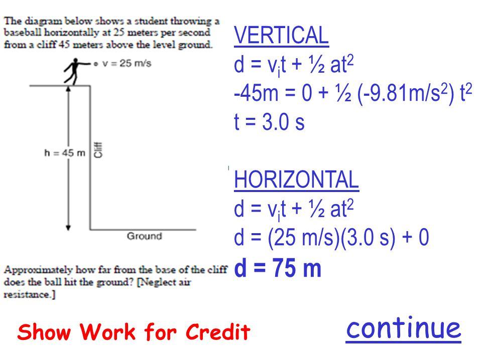 Show Work for Credit VERTICAL d = v i t + ½ at 2 -45m = 0 + ½ (-9.81m/s 2 ) t 2 t = 3.0 s HORIZONTAL d = v i t + ½ at 2 d = (25 m/s)(3.0 s) + 0 d = 75 m