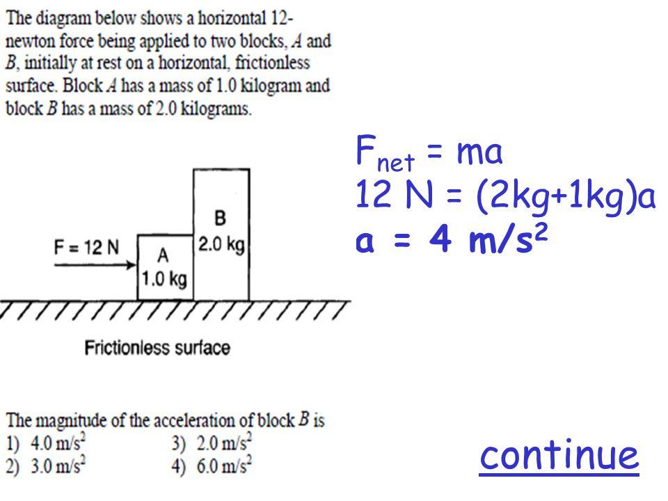 F net = ma 12 N = (2kg+1kg)a a = 4 m/s 2 continue