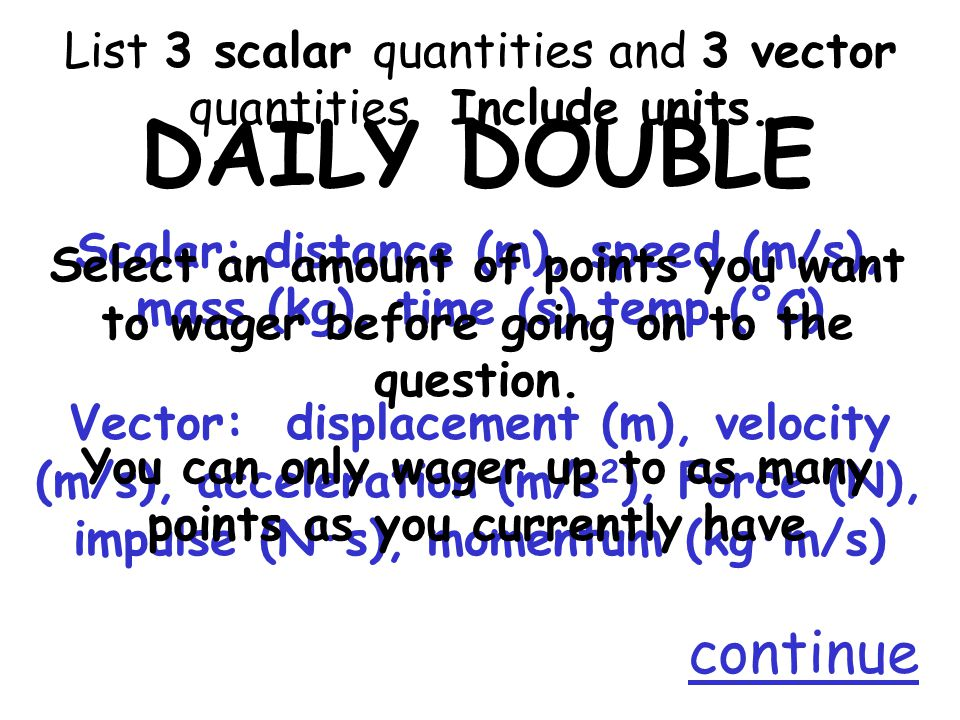 List 3 scalar quantities and 3 vector quantities. Include units.