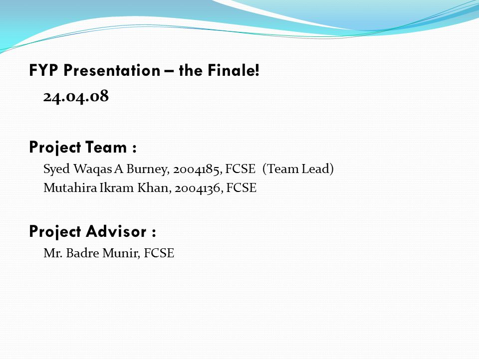 FYP Presentation – the Finale! 24.04.08 Project Team : Syed Waqas A Burney, 2004185, FCSE (Team Lead) Mutahira Ikram Khan, 2004136, FCSE Project Advis