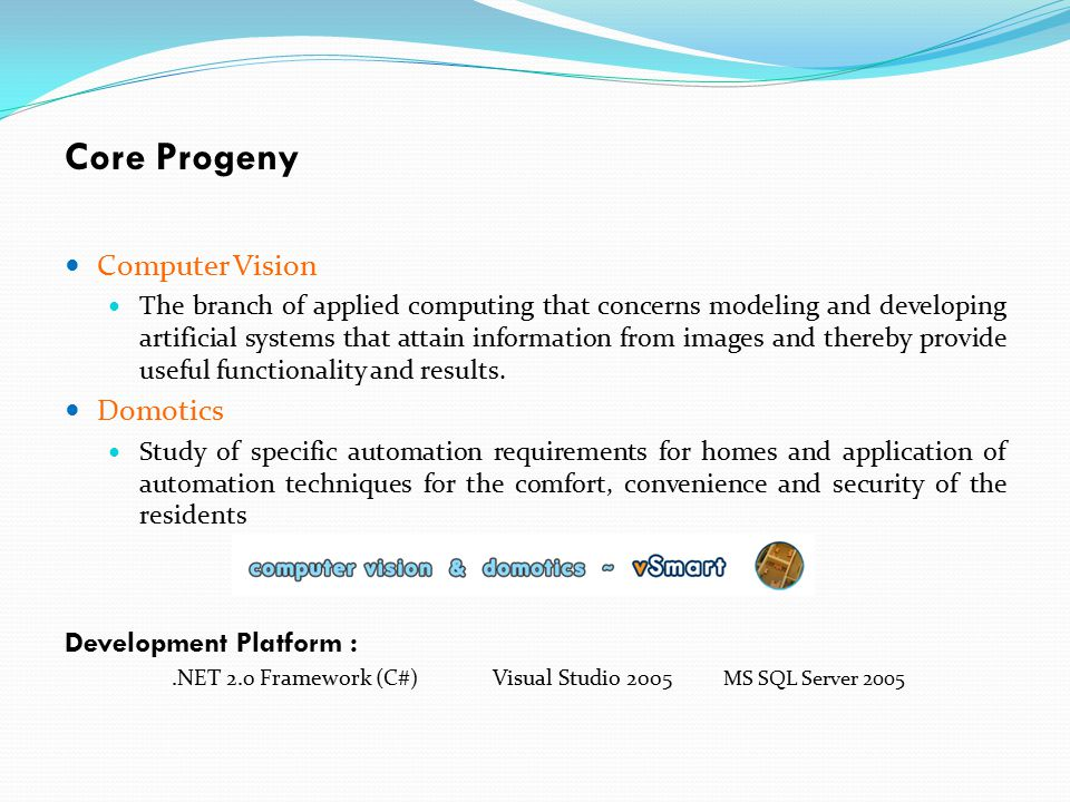 Core Progeny Computer Vision The branch of applied computing that concerns modeling and developing artificial systems that attain information from ima