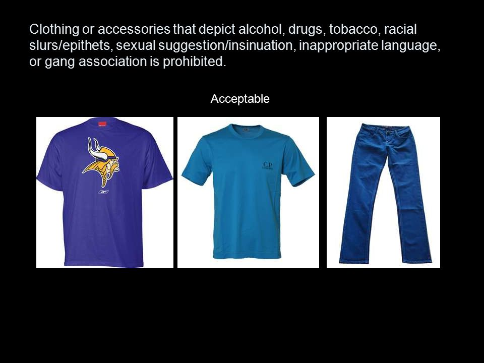 Clothing or accessories that depict alcohol, drugs, tobacco, racial slurs/epithets, sexual suggestion/insinuation, inappropriate language, or gang association is prohibited.