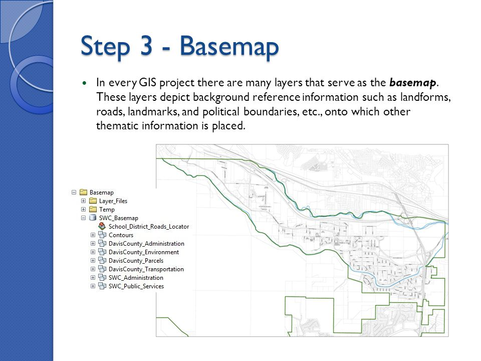 Step 3 - Basemap In every GIS project there are many layers that serve as the basemap.