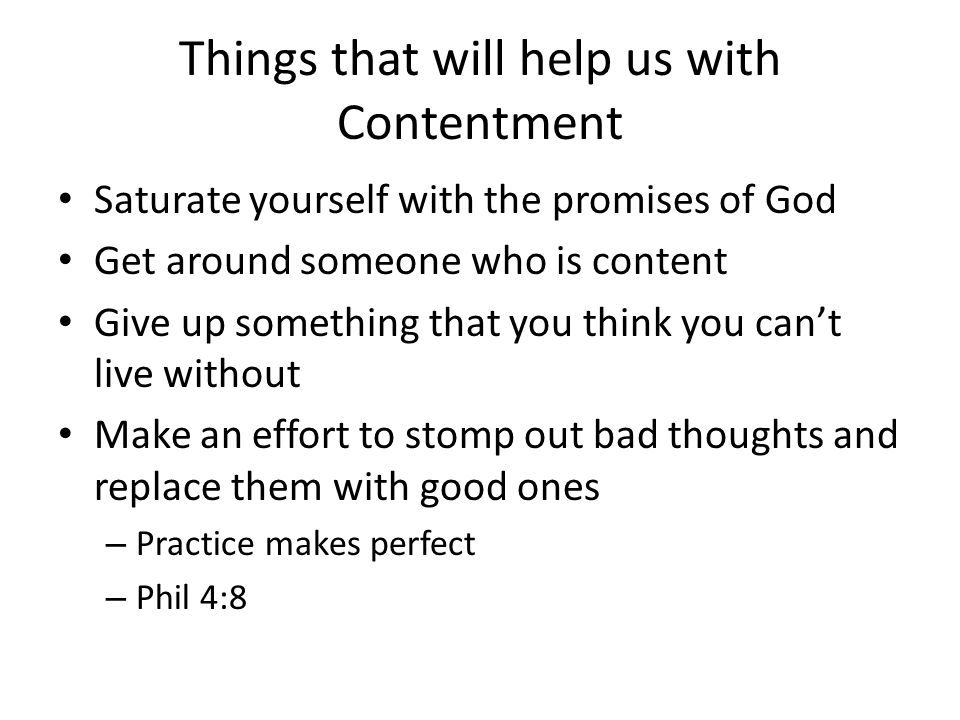 Things that will help us with Contentment Saturate yourself with the promises of God Get around someone who is content Give up something that you think you can't live without Make an effort to stomp out bad thoughts and replace them with good ones – Practice makes perfect – Phil 4:8