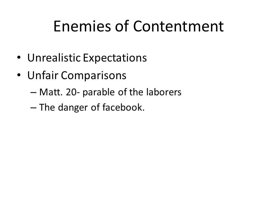 Enemies of Contentment Unrealistic Expectations Unfair Comparisons – Matt. 20- parable of the laborers – The danger of facebook.