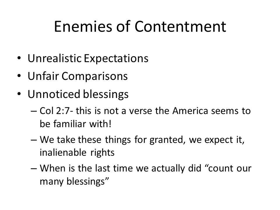 Enemies of Contentment Unrealistic Expectations Unfair Comparisons Unnoticed blessings – Col 2:7- this is not a verse the America seems to be familiar with.