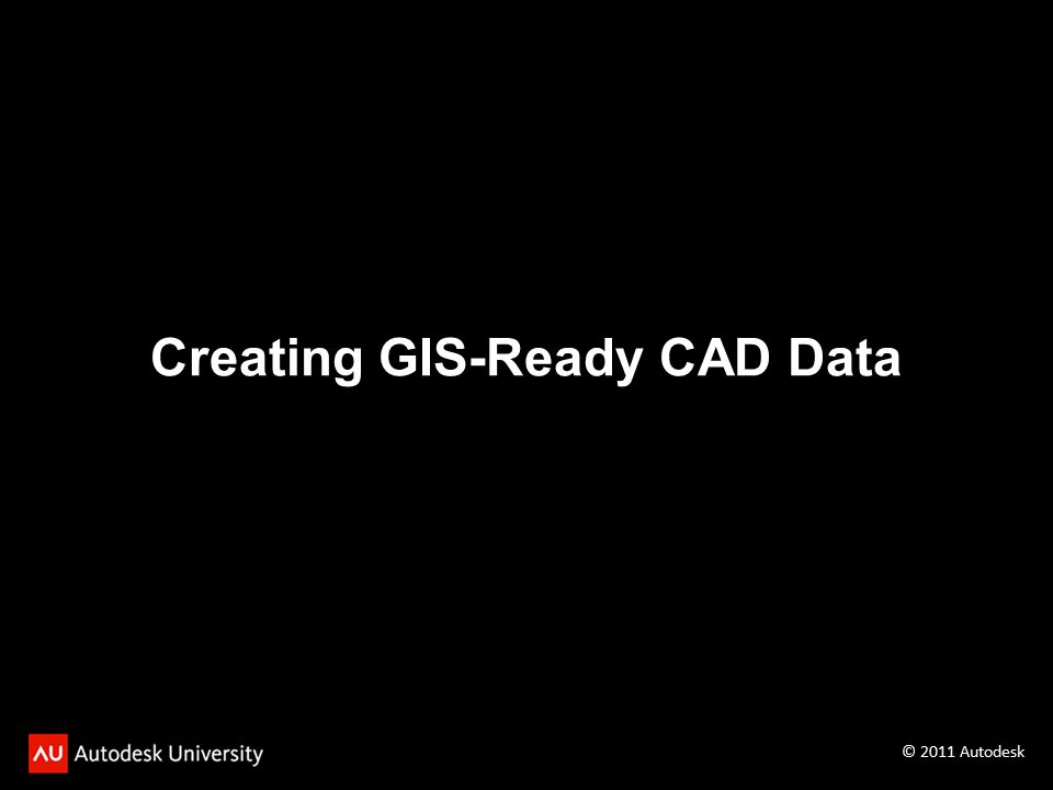 Creating GIS-Ready CAD Data © 2011 Autodesk