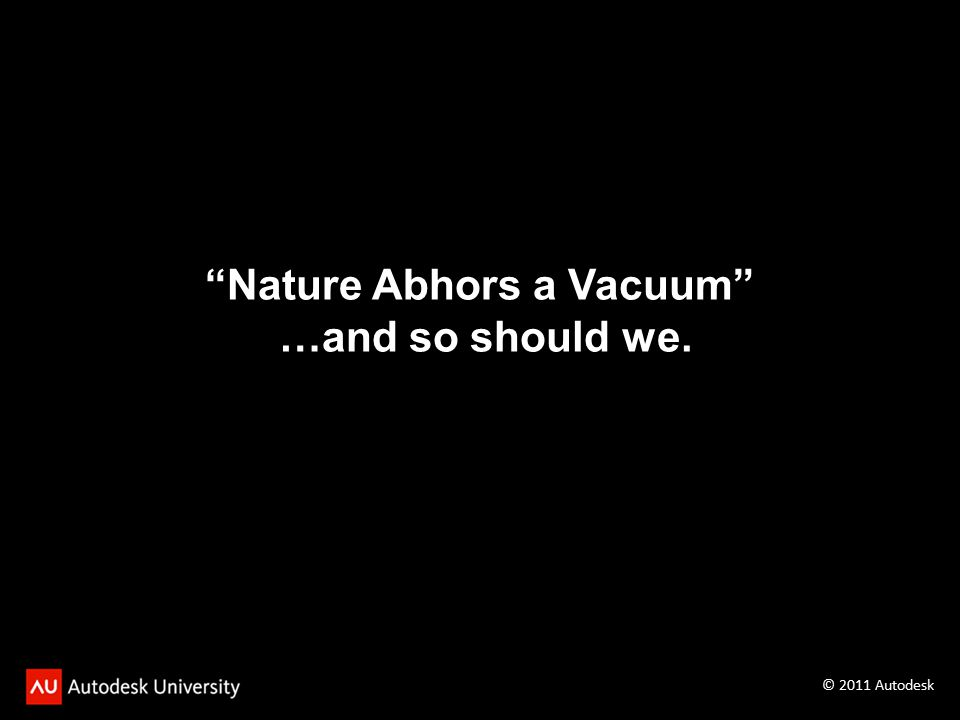Nature Abhors a Vacuum …and so should we. © 2011 Autodesk