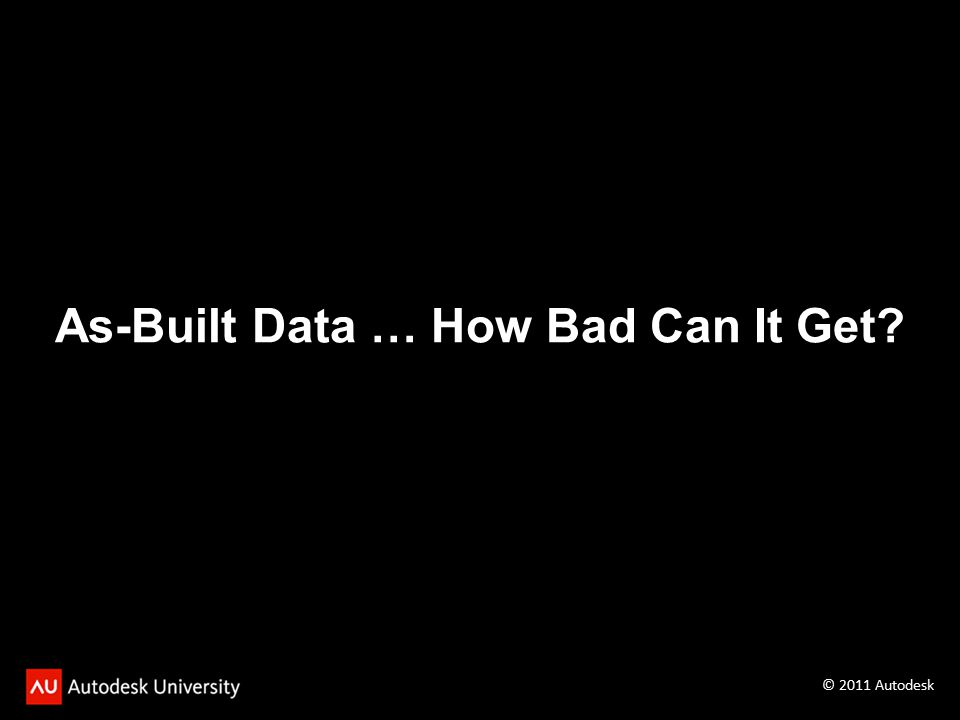 As-Built Data … How Bad Can It Get? © 2011 Autodesk