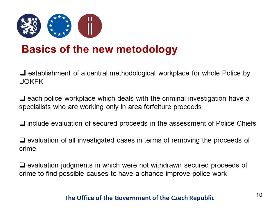 10 The Office of the Government of the Czech Republic Basics of the new metodology  establishment of a central methodological workplace for whole Police by UOKFK  each police workplace which deals with the criminal investigation have a specialists who are working only in area forfeiture proceeds  include evaluation of secured proceeds in the assessment of Police Chiefs  evaluation of all investigated cases in terms of removing the proceeds of crime  evaluation judgments in which were not withdrawn secured proceeds of crime to find possible causes to have a chance improve police work