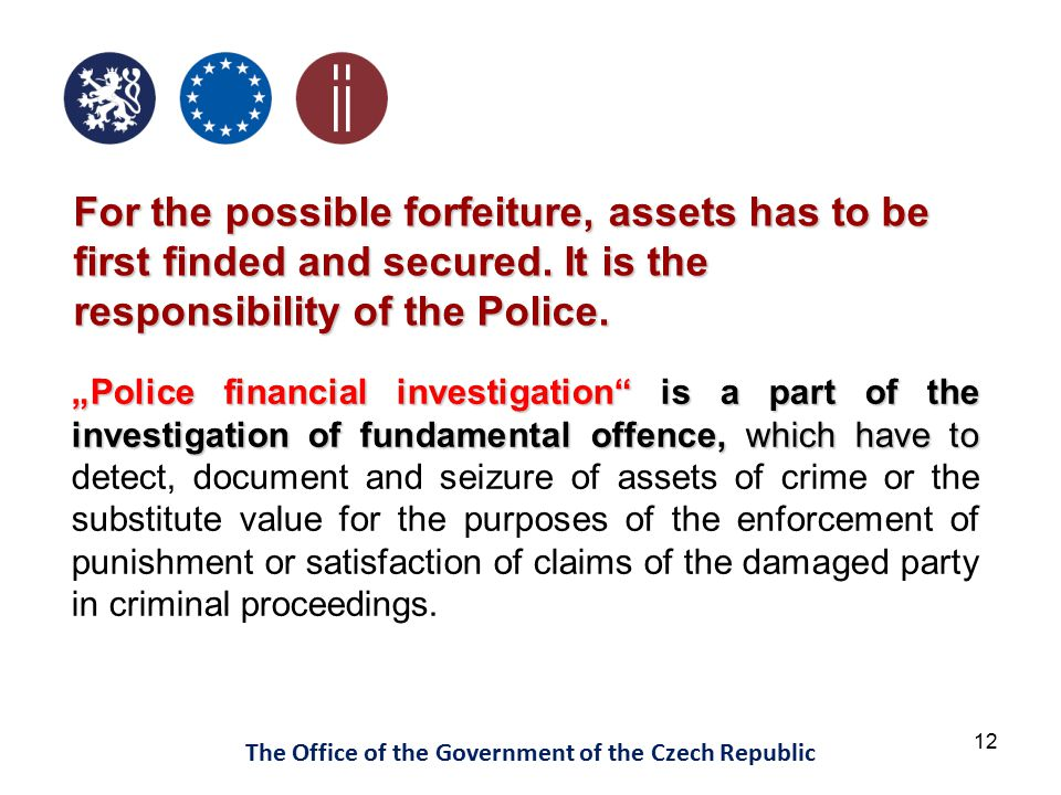 12 The Office of the Government of the Czech Republic For the possible forfeiture, assets has to be first finded and secured. It is the responsibility