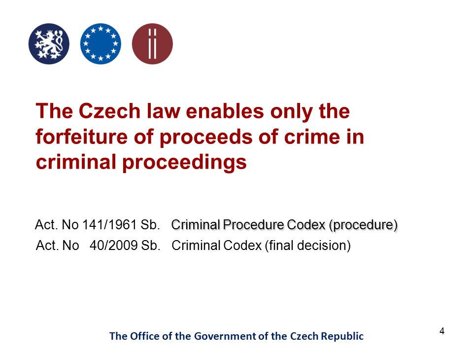 4 The Office of the Government of the Czech Republic The Czech law enables only the forfeiture of proceeds of crime in criminal proceedings Criminal Procedure Codex (procedure) Act.