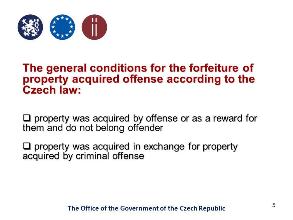 5 The Office of the Government of the Czech Republic The general conditions for the forfeiture of property acquired offense according to the Czech law:  property was acquired by offense or as a reward for them  property was acquired by offense or as a reward for them and do not belong offender  property was acquired in exchange for property acquired by criminal offense