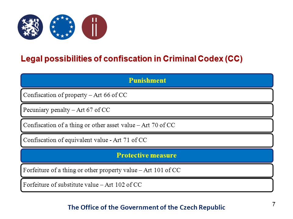 7 The Office of the Government of the Czech Republic Punishment Confiscation of property – Art 66 of CCPecuniary penalty – Art 67 of CCConfiscation of a thing or other asset value – Art 70 of CCConfiscation of equivalent value - Art 71 of CC Protective measure Forfeiture of a thing or other property value – Art 101 of CCForfeiture of substitute value – Art 102 of CC Legal possibilities of confiscation in Criminal Codex (CC)