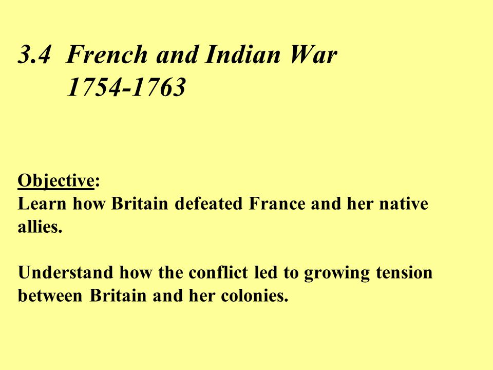 3.4 French and Indian War 1754-1763 Objective: Learn how Britain defeated France and her native allies.