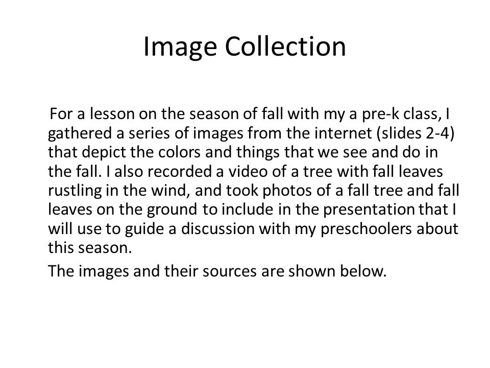 Image Collection For a lesson on the season of fall with my a pre-k class, I gathered a series of images from the internet (slides 2-4) that depict the colors and things that we see and do in the fall.