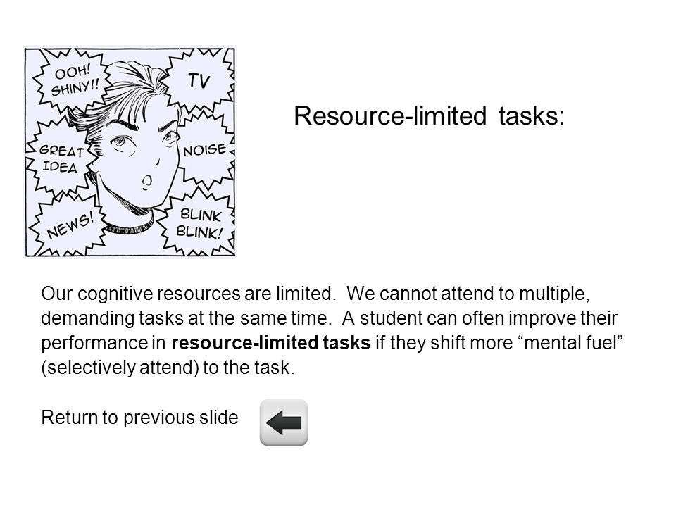 Resource-limited tasks: Our cognitive resources are limited. We cannot attend to multiple, demanding tasks at the same time. A student can often impro